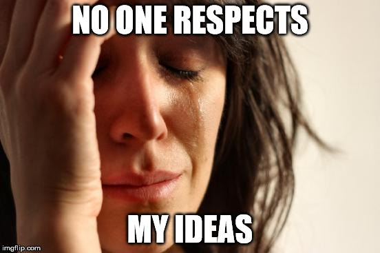 First World Problems Meme | NO ONE RESPECTS MY IDEAS | image tagged in memes,first world problems | made w/ Imgflip meme maker