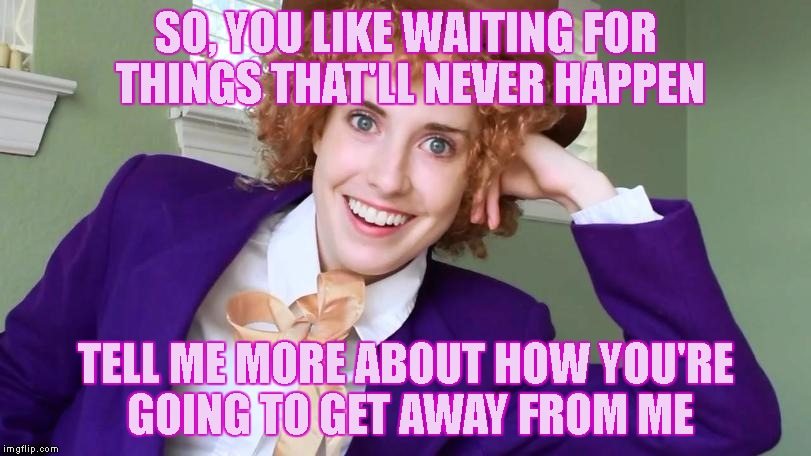 The View From The Bed When You Awaken In Chains | SO, YOU LIKE WAITING FOR THINGS THAT'LL NEVER HAPPEN TELL ME MORE ABOUT HOW YOU'RE GOING TO GET AWAY FROM ME | image tagged in overly obsessed girlfriend,relationships,kidnapping,misery,wonka,tied up | made w/ Imgflip meme maker
