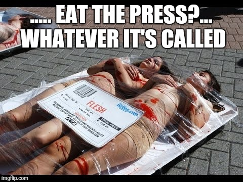 ..... EAT THE PRESS?... WHATEVER IT'S CALLED | made w/ Imgflip meme maker