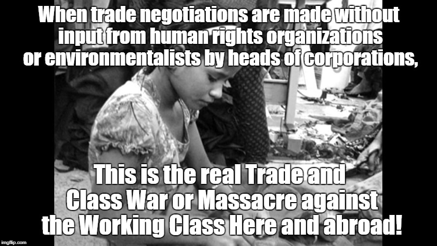 Trade War against Workers | When trade negotiations are made without input from human rights organizations or environmentalists by heads of corporations, This is the re | image tagged in sweatshops,trade,environment,human rights,working class | made w/ Imgflip meme maker