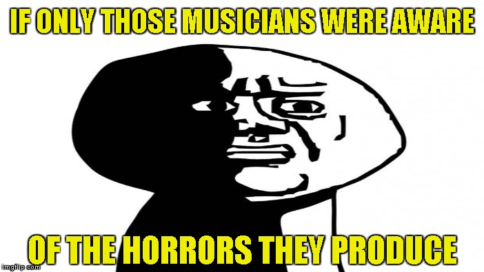 IF ONLY THOSE MUSICIANS WERE AWARE OF THE HORRORS THEY PRODUCE | made w/ Imgflip meme maker