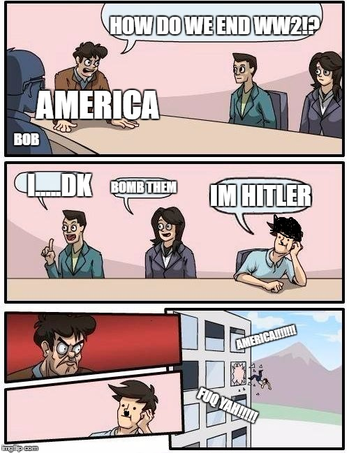 Boardroom Meeting Suggestion Meme | AMERICA HOW DO WE END WW2!? I.....DK IM HITLER BOB BOMB THEM AMERICA!!!!!!! FUQ YAH!!!!! | image tagged in memes,boardroom meeting suggestion | made w/ Imgflip meme maker
