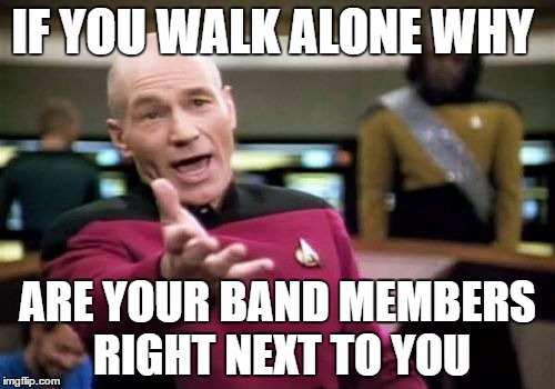 Picard Wtf Meme | IF YOU WALK ALONE WHY ARE YOUR BAND MEMBERS RIGHT NEXT TO YOU | image tagged in memes,picard wtf | made w/ Imgflip meme maker