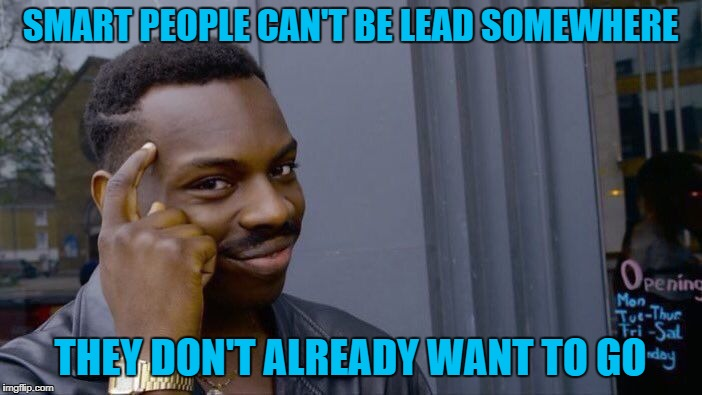Roll Safe Think About It Meme | SMART PEOPLE CAN'T BE LEAD SOMEWHERE THEY DON'T ALREADY WANT TO GO | image tagged in memes,roll safe think about it | made w/ Imgflip meme maker