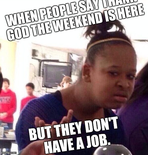 Black Girl Wat Meme | WHEN PEOPLE SAY THANK GOD THE WEEKEND IS HERE BUT THEY DON'T HAVE A JOB. | image tagged in memes,black girl wat | made w/ Imgflip meme maker