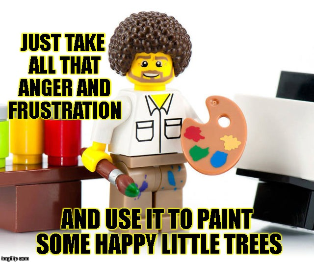 JUST TAKE ALL THAT ANGER AND FRUSTRATION AND USE IT TO PAINT SOME HAPPY LITTLE TREES | made w/ Imgflip meme maker