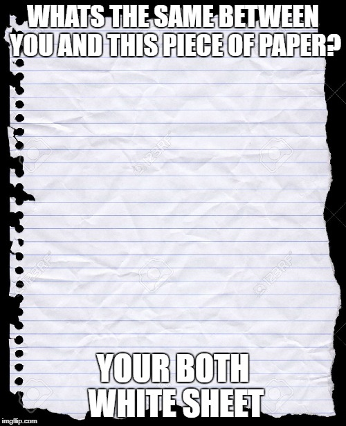 blank paper | WHATS THE SAME BETWEEN YOU AND THIS PIECE OF PAPER? YOUR BOTH WHITE SHEET | image tagged in blank paper | made w/ Imgflip meme maker