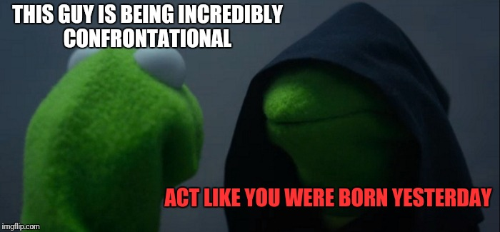 Evil Kermit Meme | THIS GUY IS BEING INCREDIBLY CONFRONTATIONAL ACT LIKE YOU WERE BORN YESTERDAY | image tagged in memes,evil kermit | made w/ Imgflip meme maker