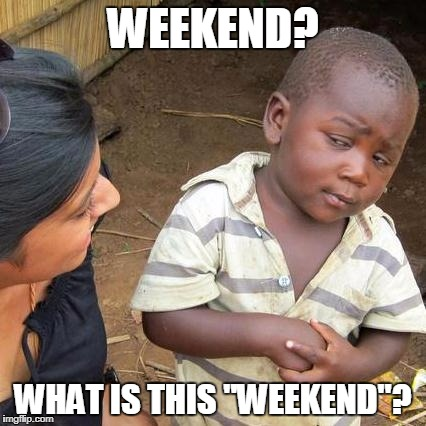 "Long hours. | WEEKEND? WHAT IS THIS ""WEEKEND""? 