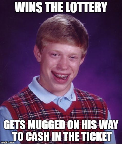 Bad Luck Brian Meme | WINS THE LOTTERY GETS MUGGED ON HIS WAY TO CASH IN THE TICKET | image tagged in memes,bad luck brian | made w/ Imgflip meme maker
