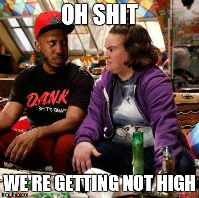 OH SHIT WE'RE GETTING NOT HIGH | image tagged in not high | made w/ Imgflip meme maker