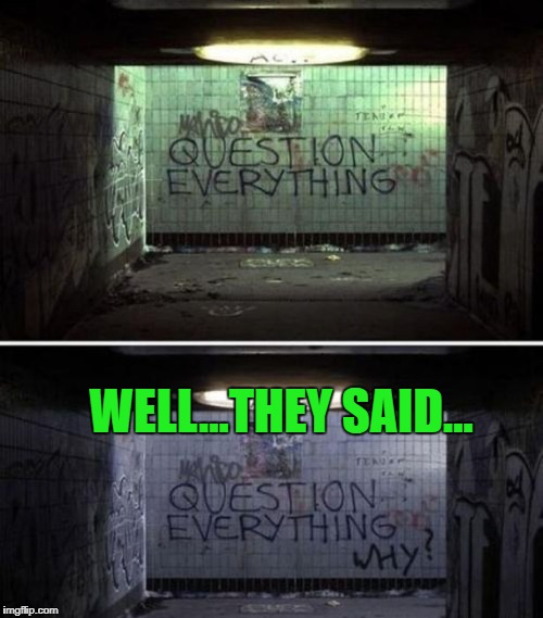 If you question everything, will you ever be sure about anything? |  WELL...THEY SAID... | image tagged in graffiti,memes,question everything,funny,writing on the wall | made w/ Imgflip meme maker