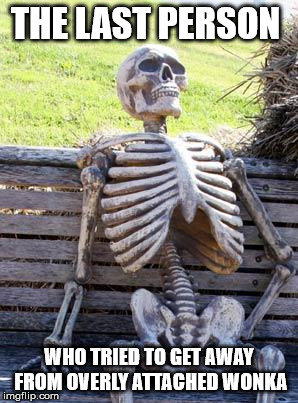 Waiting Skeleton Meme | THE LAST PERSON WHO TRIED TO GET AWAY FROM OVERLY ATTACHED WONKA | image tagged in memes,waiting skeleton | made w/ Imgflip meme maker