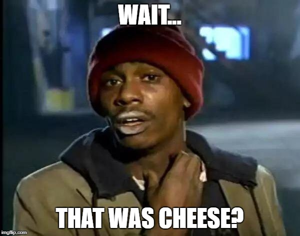 Y'all Got Any More Of That Meme | WAIT... THAT WAS CHEESE? | image tagged in memes,y'all got any more of that | made w/ Imgflip meme maker