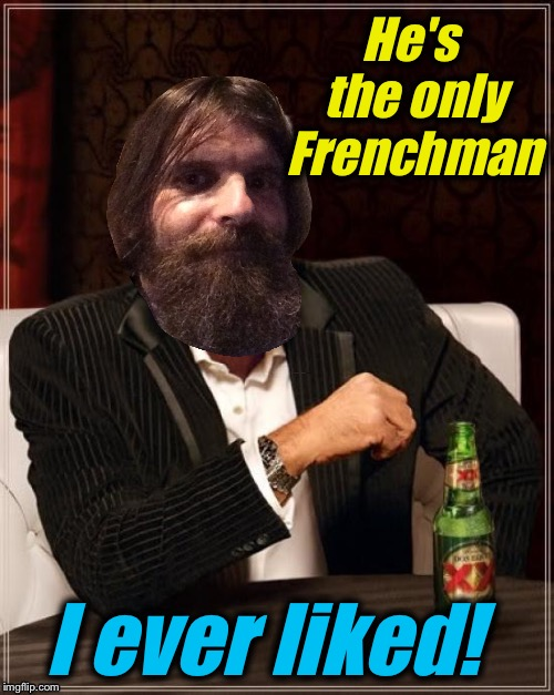 He's the only Frenchman I ever liked! | made w/ Imgflip meme maker