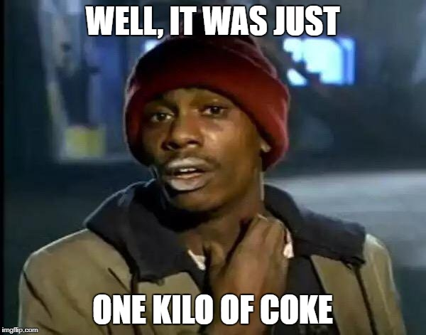 Y'all Got Any More Of That Meme | WELL, IT WAS JUST ONE KILO OF COKE | image tagged in memes,y'all got any more of that | made w/ Imgflip meme maker