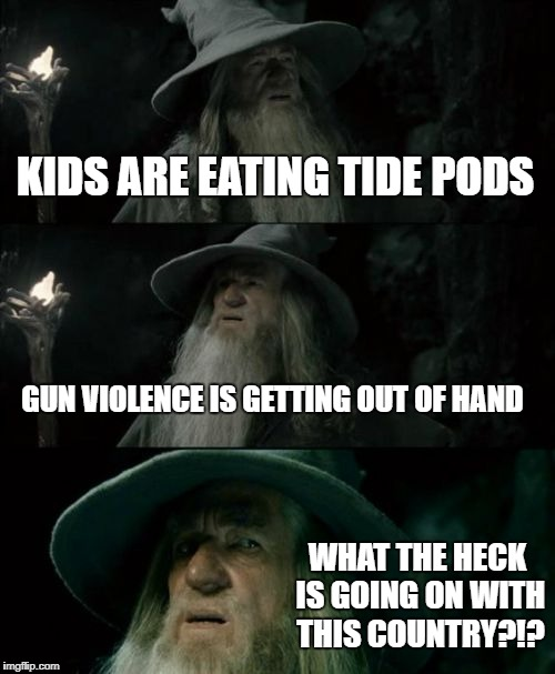 Confused Gandalf Meme | KIDS ARE EATING TIDE PODS GUN VIOLENCE IS GETTING OUT OF HAND WHAT THE HECK IS GOING ON WITH THIS COUNTRY?!? | image tagged in memes,confused gandalf | made w/ Imgflip meme maker