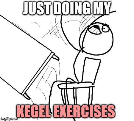 I didn't flip this table with my hands if you know what I mean | JUST DOING MY KEGEL EXERCISES | image tagged in memes,table flip guy | made w/ Imgflip meme maker
