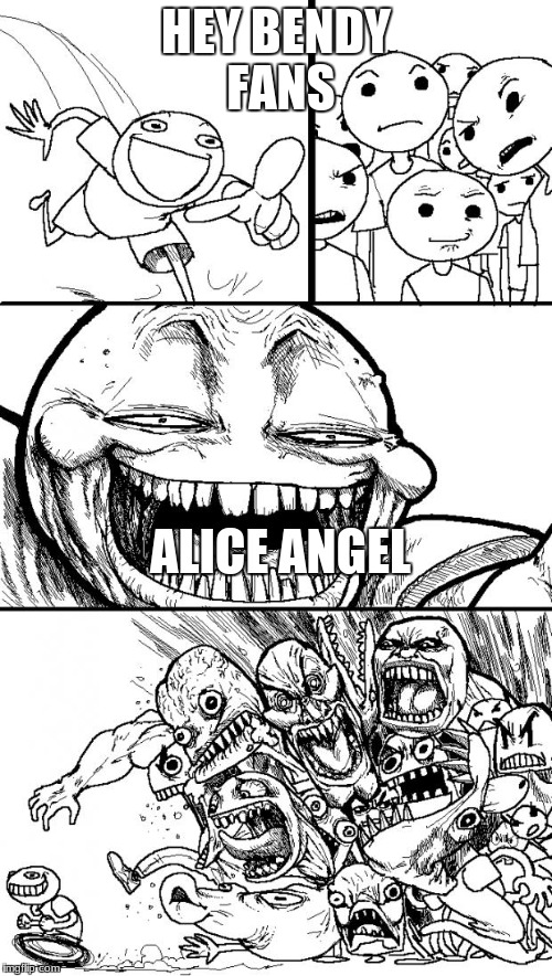 Hey Internet Meme | HEY BENDY FANS ALICE ANGEL | image tagged in memes,hey internet | made w/ Imgflip meme maker