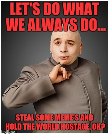 Dr Evil | LET'S DO WHAT WE ALWAYS DO... STEAL SOME MEME'S AND HOLD THE WORLD HOSTAGE, OK? | image tagged in memes,dr evil | made w/ Imgflip meme maker