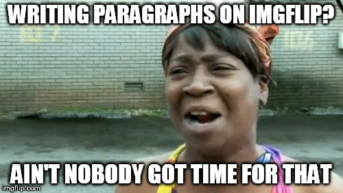 WRITING PARAGRAPHS ON IMGFLIP? AIN'T NOBODY GOT TIME FOR THAT | made w/ Imgflip meme maker