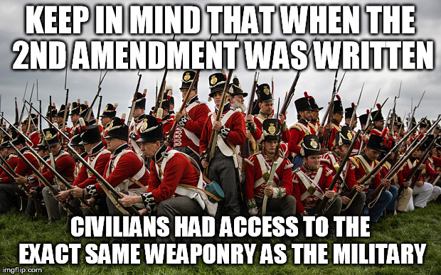 KEEP IN MIND THAT WHEN THE 2ND AMENDMENT WAS WRITTEN CIVILIANS HAD ACCESS TO THE EXACT SAME WEAPONRY AS THE MILITARY | image tagged in redcoats,gun control | made w/ Imgflip meme maker