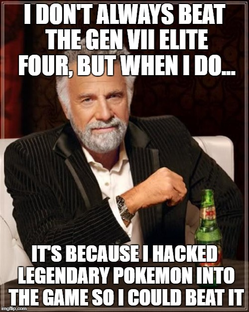The Most Interesting Man In The World Meme | I DON'T ALWAYS BEAT THE GEN VII ELITE FOUR, BUT WHEN I DO... IT'S BECAUSE I HACKED LEGENDARY POKEMON INTO THE GAME SO I COULD BEAT IT | image tagged in memes,the most interesting man in the world | made w/ Imgflip meme maker