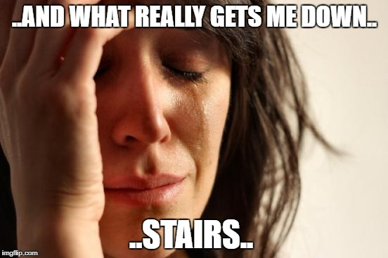 First World Problems Meme | ..AND WHAT REALLY GETS ME DOWN.. ..STAIRS.. | image tagged in memes,first world problems | made w/ Imgflip meme maker