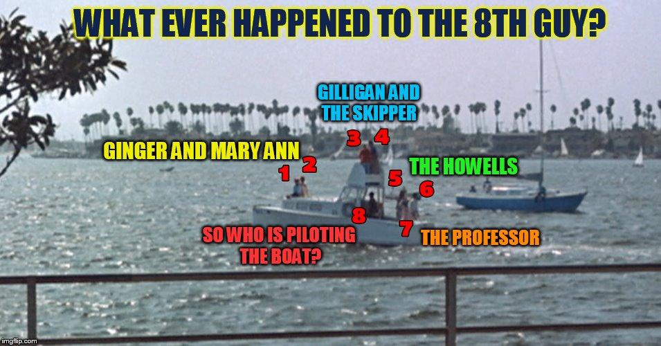 I question, who is the mysterious eighth castaway? Gilligan's Island Week (From March 5th to 12th) A DrSarcasm Event | GINGER AND MARY ANN SO WHO IS PILOTING THE BOAT? GILLIGAN AND THE SKIPPER THE HOWELLS THE PROFESSOR WHAT EVER HAPPENED TO THE 8TH GUY? | image tagged in memes,gilligans island week,gilligan's island,mystery,the 8th wonder,drsarcasm | made w/ Imgflip meme maker