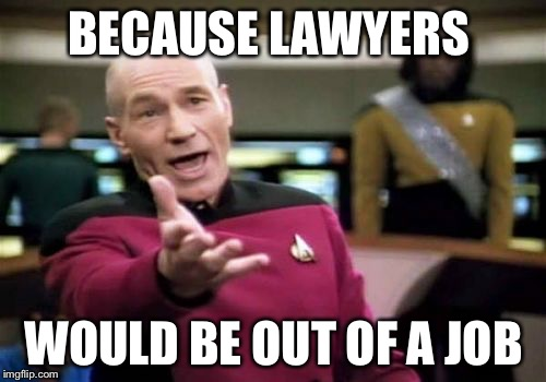 Picard Wtf Meme | BECAUSE LAWYERS WOULD BE OUT OF A JOB | image tagged in memes,picard wtf | made w/ Imgflip meme maker