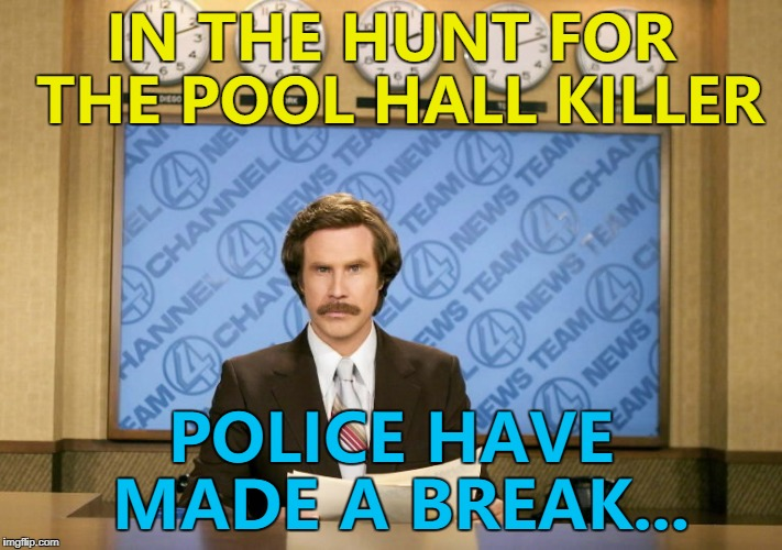 It came right on cue... :) | IN THE HUNT FOR THE POOL HALL KILLER POLICE HAVE MADE A BREAK... | image tagged in this just in,memes,crime,pool | made w/ Imgflip meme maker