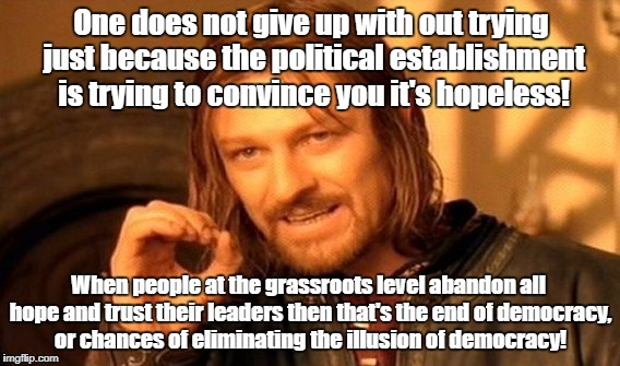 One Does Not Simply Meme | One does not give up with out trying just because the political establishment is trying to convince you it's hopeless! When people at the gr | image tagged in memes,one does not simply | made w/ Imgflip meme maker
