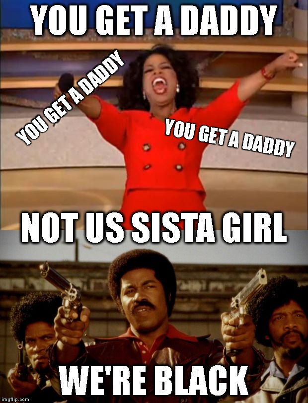 Unfortunately, This Is Way Too True |  YOU GET A DADDY; YOU GET A DADDY; YOU GET A DADDY; NOT US SISTA GIRL; WE'RE BLACK | image tagged in fathers,black fathers,who's your daddy,oprah you get a,black dynamite,family | made w/ Imgflip meme maker