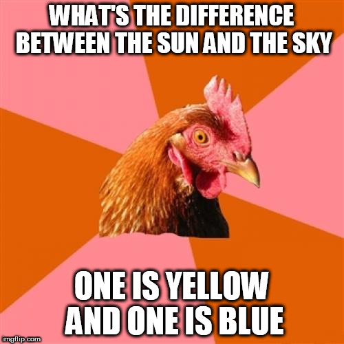 Anti Joke Chicken Meme | WHAT'S THE DIFFERENCE BETWEEN THE SUN AND THE SKY ONE IS YELLOW AND ONE IS BLUE | image tagged in memes,anti joke chicken | made w/ Imgflip meme maker