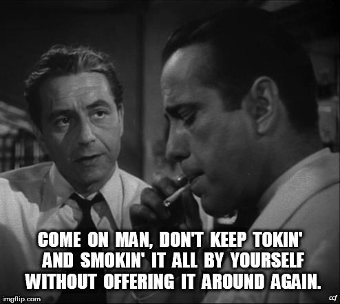 Bogart Bogarting | COME  ON  MAN,  DON'T  KEEP  TOKIN'  AND  SMOKIN'  IT  ALL  BY  YOURSELF  WITHOUT  OFFERING  IT  AROUND  AGAIN. | image tagged in bogart,humphrey bogart,pot,toke,smoking pot,smoking | made w/ Imgflip meme maker