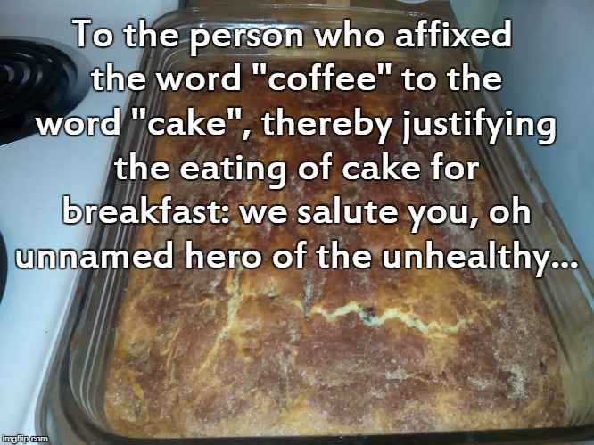 "Coffeecake... | To the person who affixed the word ""coffee"" to the word ""cake"", thereby justifying the eating of cake for breakfast: we salute you, oh unnam 