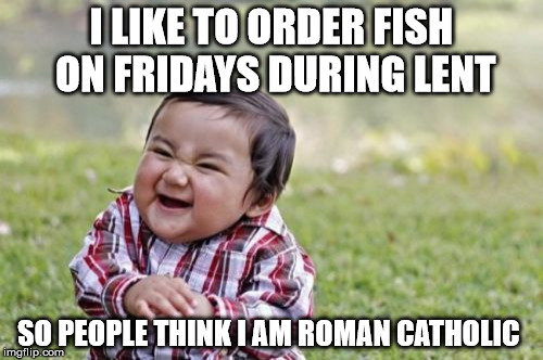 Evil Toddler Meme | I LIKE TO ORDER FISH ON FRIDAYS DURING LENT SO PEOPLE THINK I AM ROMAN CATHOLIC | image tagged in memes,evil toddler | made w/ Imgflip meme maker