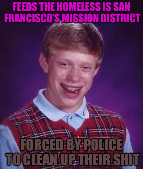 SJW Brian | FEEDS THE HOMELESS IS SAN FRANCISCO'S MISSION DISTRICT FORCED BY POLICE TO CLEAN UP THEIR SHIT | image tagged in memes,bad luck brian,sjws,shit,police,homeless | made w/ Imgflip meme maker