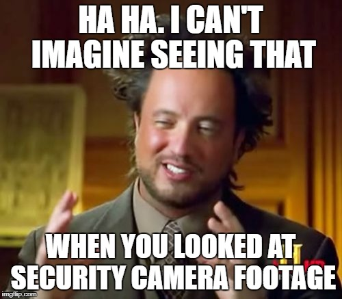 Ancient Aliens Meme | HA HA. I CAN'T IMAGINE SEEING THAT WHEN YOU LOOKED AT SECURITY CAMERA FOOTAGE | image tagged in memes,ancient aliens | made w/ Imgflip meme maker