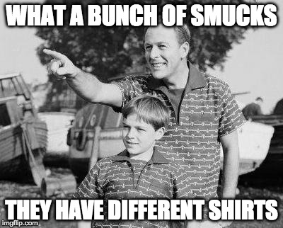 Look Son Meme | WHAT A BUNCH OF SMUCKS THEY HAVE DIFFERENT SHIRTS | image tagged in memes,look son | made w/ Imgflip meme maker