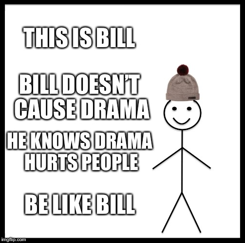 Be Like Bill Meme | THIS IS BILL BILL DOESN'T CAUSE DRAMA HE KNOWS DRAMA HURTS PEOPLE BE LIKE BILL | image tagged in memes,be like bill | made w/ Imgflip meme maker