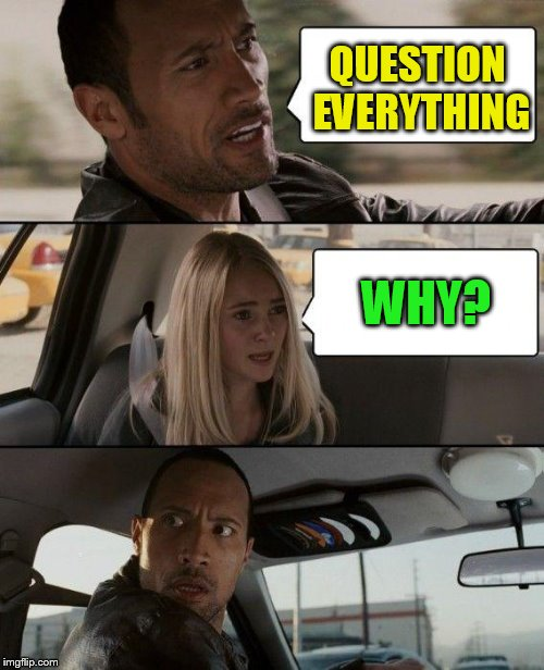 The Rock Driving Meme | QUESTION EVERYTHING WHY? | image tagged in memes,the rock driving | made w/ Imgflip meme maker