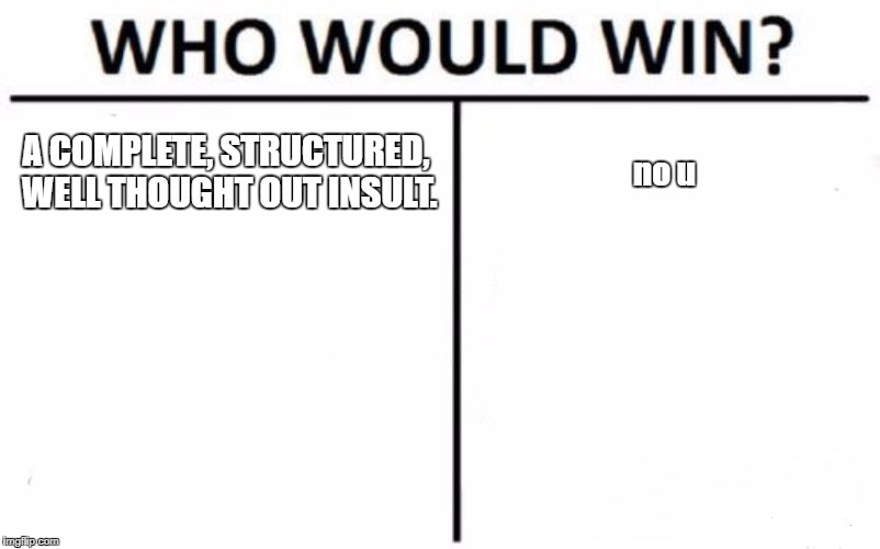 Who Would Win? Meme | A COMPLETE, STRUCTURED, WELL THOUGHT OUT INSULT. no u | image tagged in memes,who would win | made w/ Imgflip meme maker
