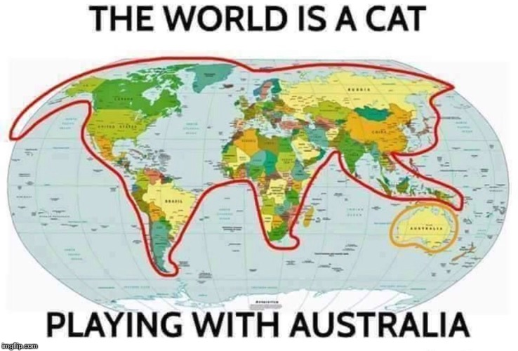 Lyin' in a den in Bombay, with a slack jaw and not much to say |  THE WORLD IS A CAT; PLAYING WITH AUSTRALIA | image tagged in memes,australia,down under,meanwhile in australia | made w/ Imgflip meme maker