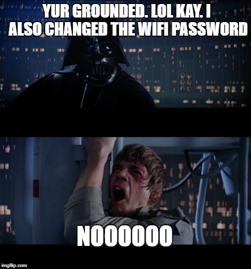 Star Wars No Meme | YUR GROUNDED. LOL KAY. I ALSO CHANGED THE WIFI PASSWORD NOOOOOO | image tagged in memes,star wars no | made w/ Imgflip meme maker