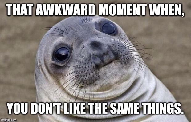 Awkward Moment Sealion Meme | THAT AWKWARD MOMENT WHEN, YOU DON'T LIKE THE SAME THINGS. | image tagged in memes,awkward moment sealion | made w/ Imgflip meme maker