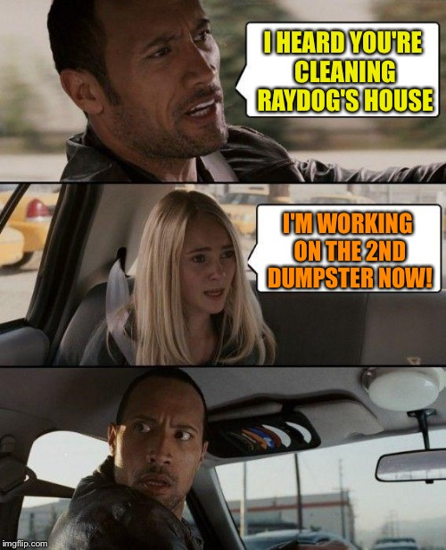 The Rock Driving Meme | I HEARD YOU'RE CLEANING RAYDOG'S HOUSE I'M WORKING ON THE 2ND DUMPSTER NOW! | image tagged in memes,the rock driving | made w/ Imgflip meme maker