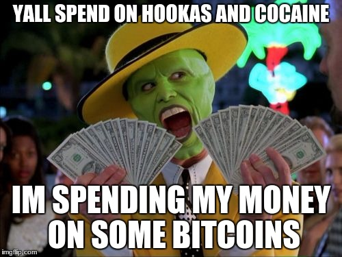 Money Money | YALL SPEND ON HOOKAS AND COCAINE IM SPENDING MY MONEY ON SOME BITCOINS | image tagged in memes,money money | made w/ Imgflip meme maker