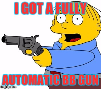 Ralphie got a new toy | I GOT A FULLY AUTOMATIC BB GUN | image tagged in ralph wiggum,guns,meme,funny,scary,simpsons | made w/ Imgflip meme maker