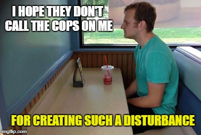 Out of Control  | I HOPE THEY DON'T CALL THE COPS ON ME FOR CREATING SUCH A DISTURBANCE | image tagged in funny memes,table for one,forever alone,shy | made w/ Imgflip meme maker